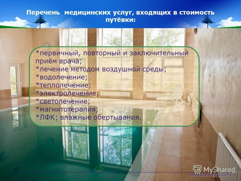 www.lastochka.com Перечень медицинских услуг, входящих в стоимость путёвки: *первичный, повторный и заключительный приём врача; *лечение методом воздушной среды; *водолечение; *теплолечение; *электролечение; *светолечение; *магнитотерапия; *ЛФК; влаж