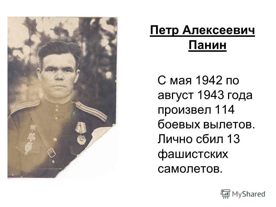 Петр Алексеевич Панин С мая 1942 по август 1943 года произвел 114 боевых вылетов. Лично сбил 13 фашистских самолетов.