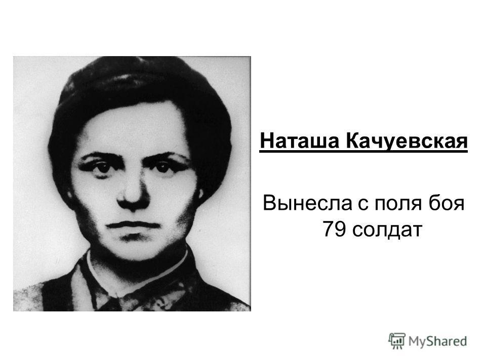 Наташа Качуевская Вынесла с поля боя 79 солдат