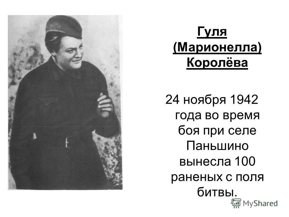 Гуля (Марионелла) Королёва 24 ноября 1942 года во время боя при селе Паньшино вынесла 100 раненых с поля битвы.