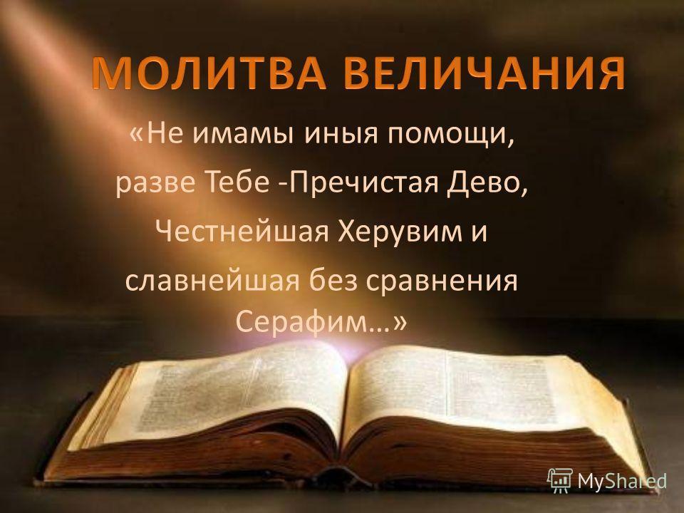 «Не имамы иныя помощи, разве Тебе -Пречистая Дево, Честнейшая Херувим и славнейшая без сравнения Серафим…»