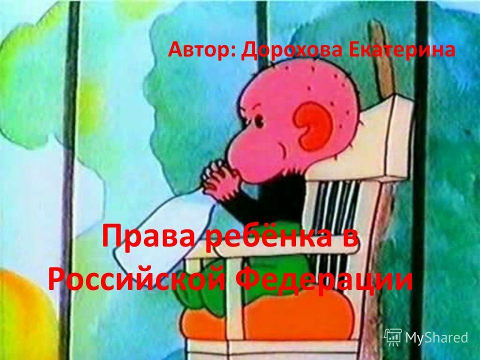 Права ребёнка в Российской Федерации Автор: Дорохова Екатерина