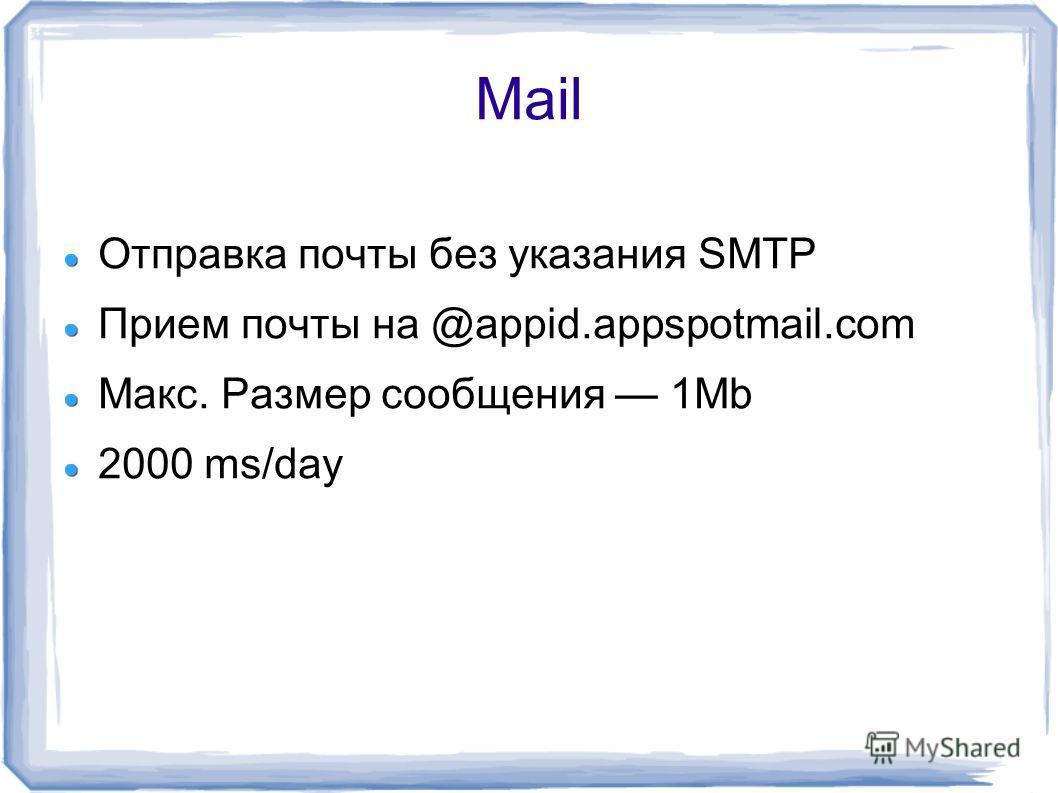 Mail Отправка почты без указания SMTP Прием почты на @appid.appspotmail.com Макс. Размер сообщения 1Mb 2000 ms/day
