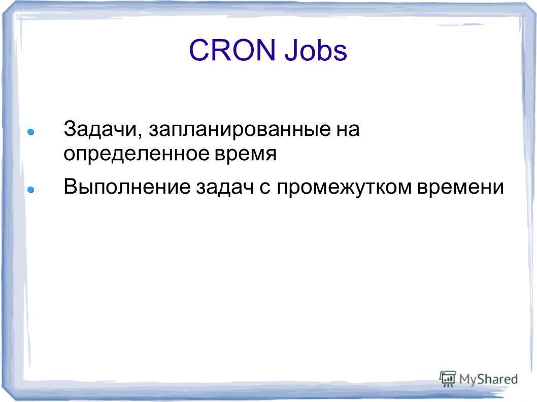 CRON Jobs Задачи, запланированные на определенное время Выполнение задач с промежутком времени
