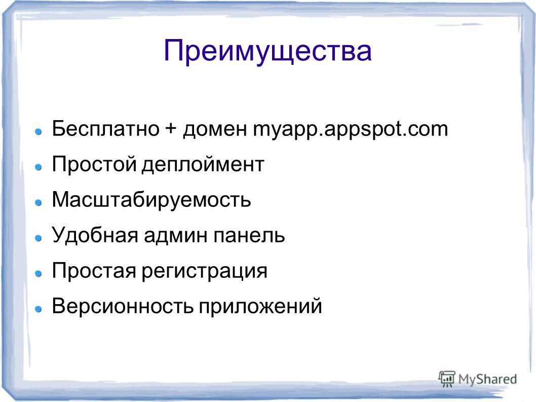 Преимущества Бесплатно + домен myapp.appspot.com Простой деплоймент Масштабируемость Удобная админ панель Простая регистрация Версионность приложений
