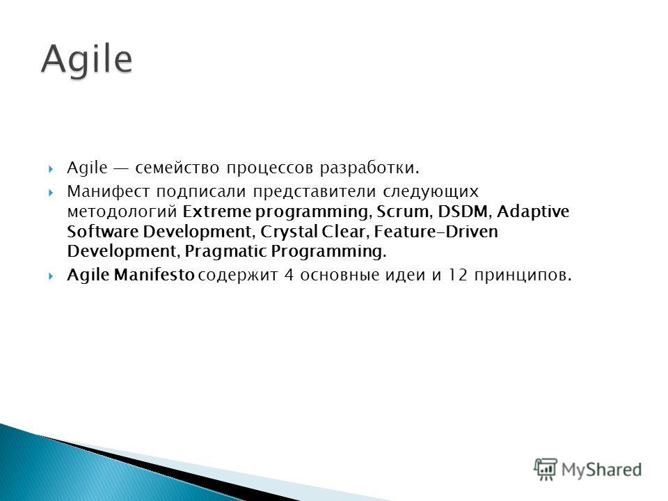 Agile семейство процессов разработки. Манифест подписали представители следующих методологий Extreme programming, Scrum, DSDM, Adaptive Software Development, Crystal Clear, Feature-Driven Development, Pragmatic Programming. Agile Manifesto cодержит 4