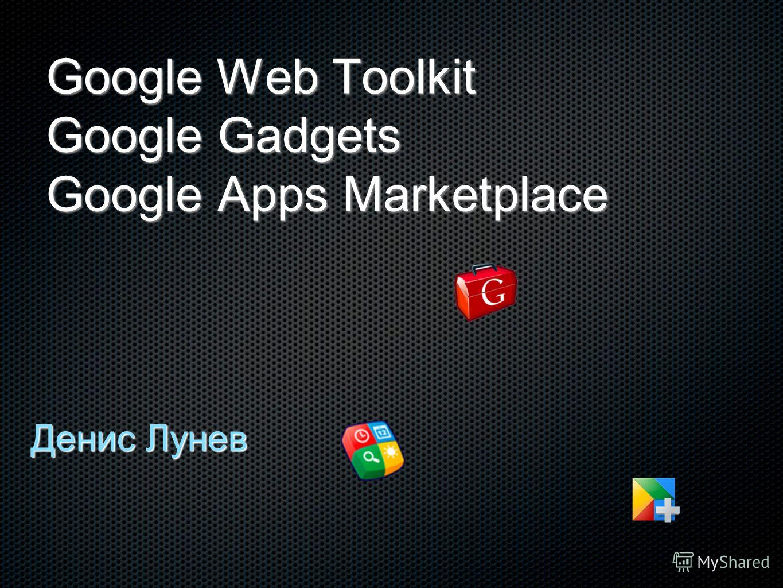 Google Web Toolkit Google Gadgets Google Apps Marketplace Денис Лунев