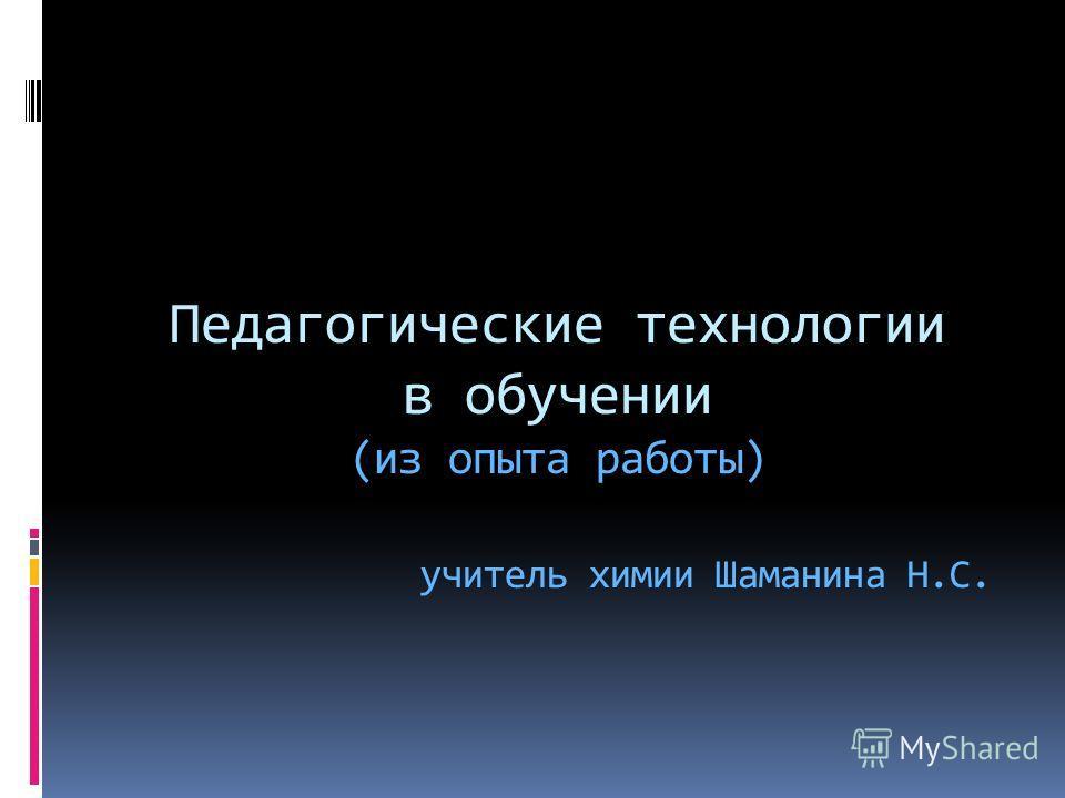 Педагогические технологии в обучении (из опыта работы) учитель химии Шаманина Н.С.