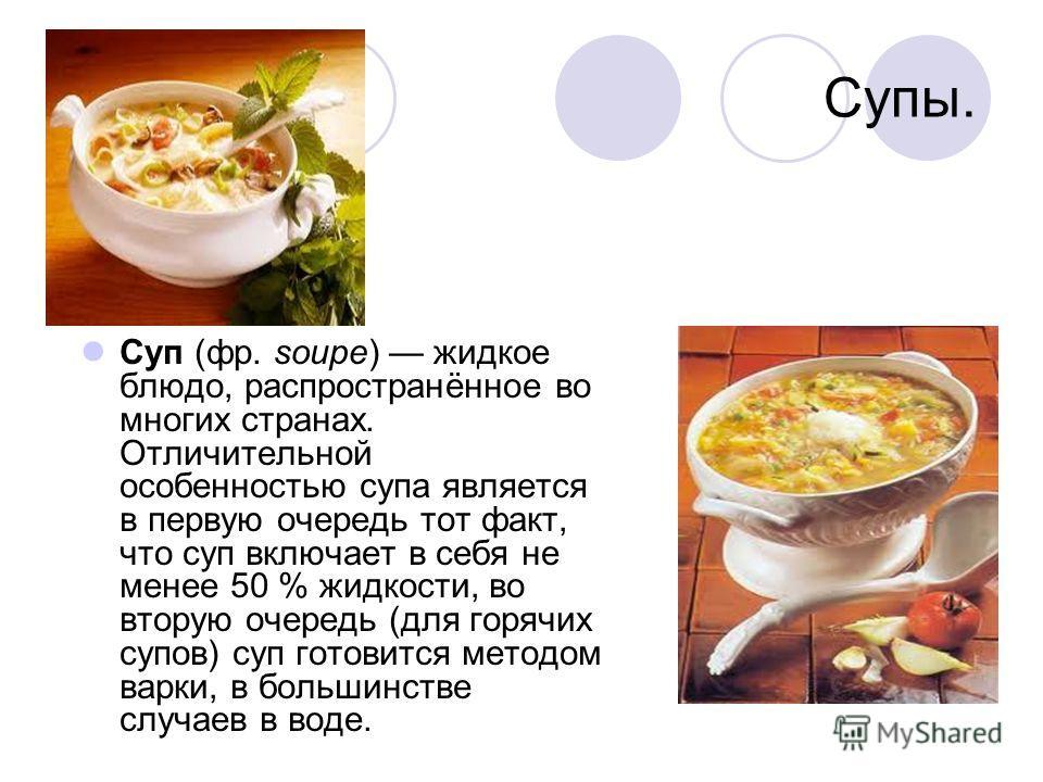 Супы. Суп (фр. soupe) жидкое блюдо, распространённое во многих странах. Отличительной особенностью супа является в первую очередь тот факт, что суп включает в себя не менее 50 % жидкости, во вторую очередь (для горячих супов) суп готовится методом ва