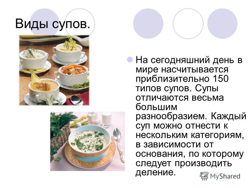 Виды супов. На сегодняшний день в мире насчитывается приблизительно 150 типов супов. Супы отличаются весьма большим разнообразием. Каждый суп можно отнести к нескольким категориям, в зависимости от основания, по которому следует производить деление.