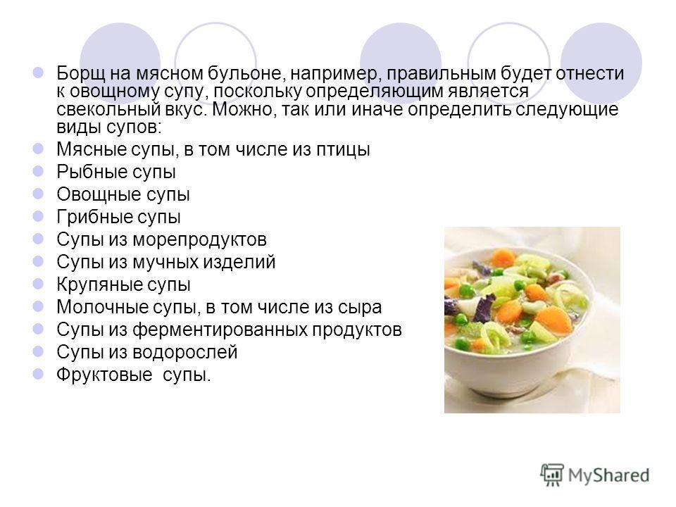 Борщ на мясном бульоне, например, правильным будет отнести к овощному супу, поскольку определяющим является свекольный вкус. Можно, так или иначе определить следующие виды супов: Мясные супы, в том числе из птицы Рыбные супы Овощные супы Грибные супы