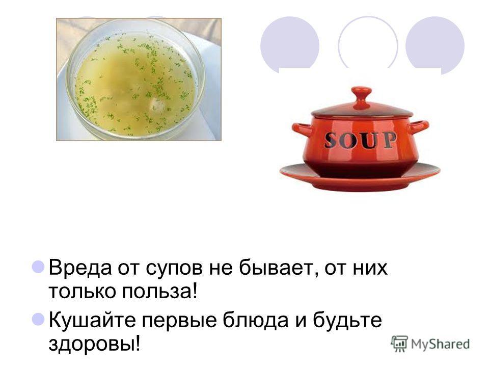 Вреда от супов не бывает, от них только польза! Кушайте первые блюда и будьте здоровы!