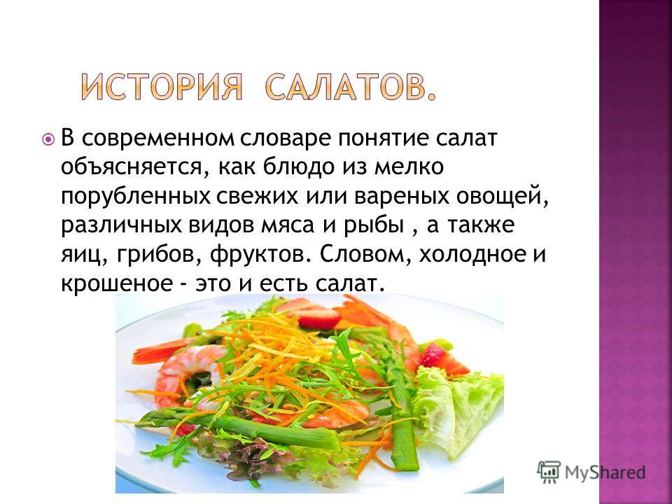 В современном словаре понятие салат объясняется, как блюдо из мелко порубленных свежих или вареных овощей, различных видов мяса и рыбы, а также яиц, грибов, фруктов. Словом, холодное и крошеное - это и есть салат.