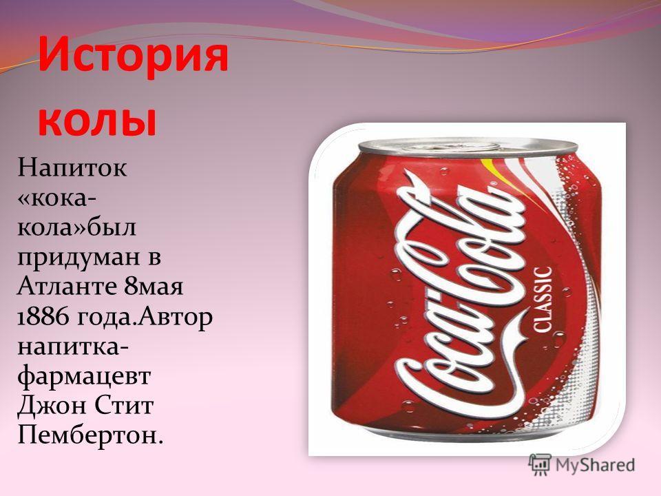 История колы Напиток «кока- кола»был придуман в Атланте 8мая 1886 года.Автор напитка- фармацевт Джон Стит Пембертон.
