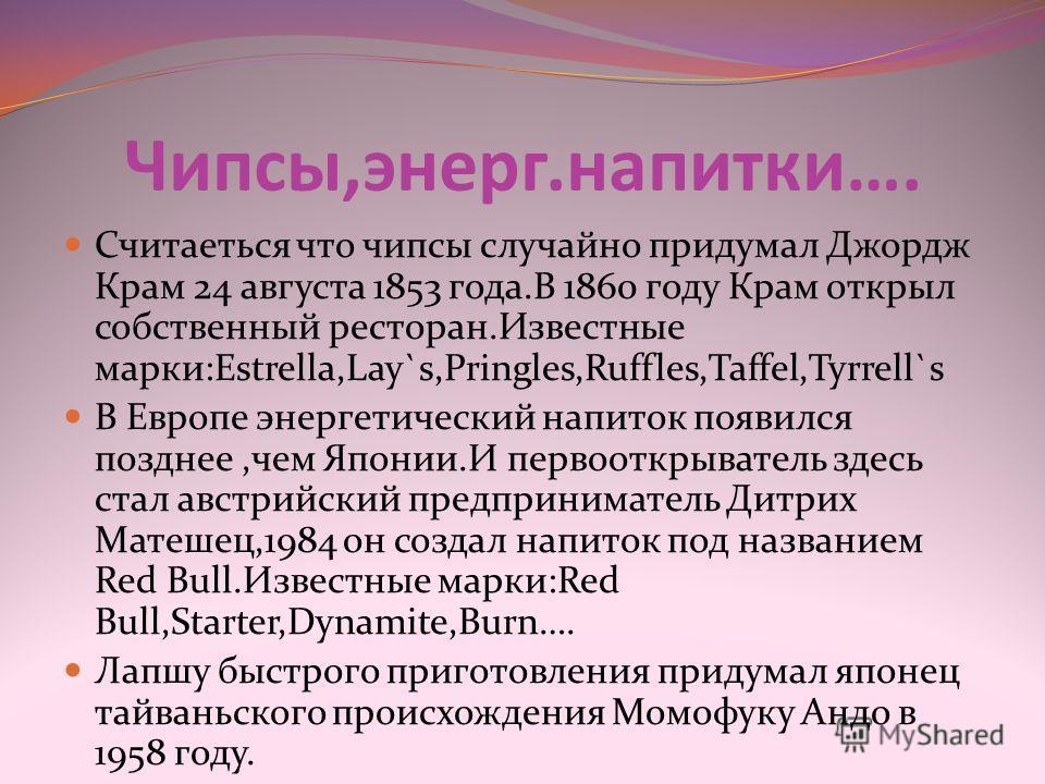 Чипсы,энерг.напитки…. Считаеться что чипсы случайно придумал Джордж Крам 24 августа 1853 года.В 1860 году Крам открыл собственный ресторан.Известные марки:Estrella,Lay`s,Pringles,Ruffles,Taffel,Tyrrell`s В Европе энергетический напиток появился поздн