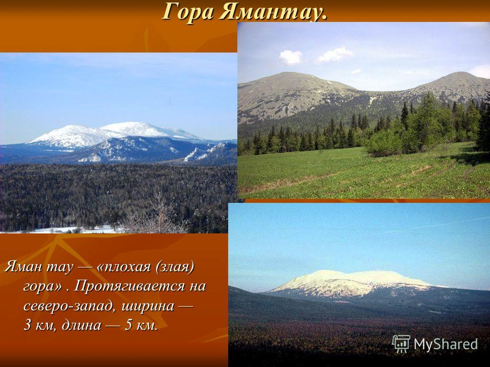 Гора Ямантау. Яман тау «плохая (злая) гора». Протягивается на северо-запад, ширина 3 км, длина 5 км. Яман тау «плохая (злая) гора». Протягивается на северо-запад, ширина 3 км, длина 5 км.