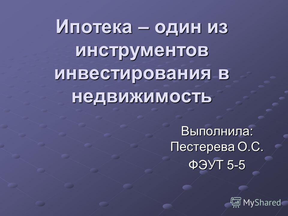 Ипотека – один из инструментов инвестирования в недвижимость Выполнила: Пестерева О.С. ФЭУТ 5-5