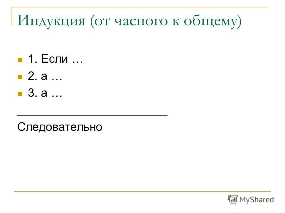 Индукция (от часного к общему) 1. Если … 2. а … 3. а … _______________________ Следовательно