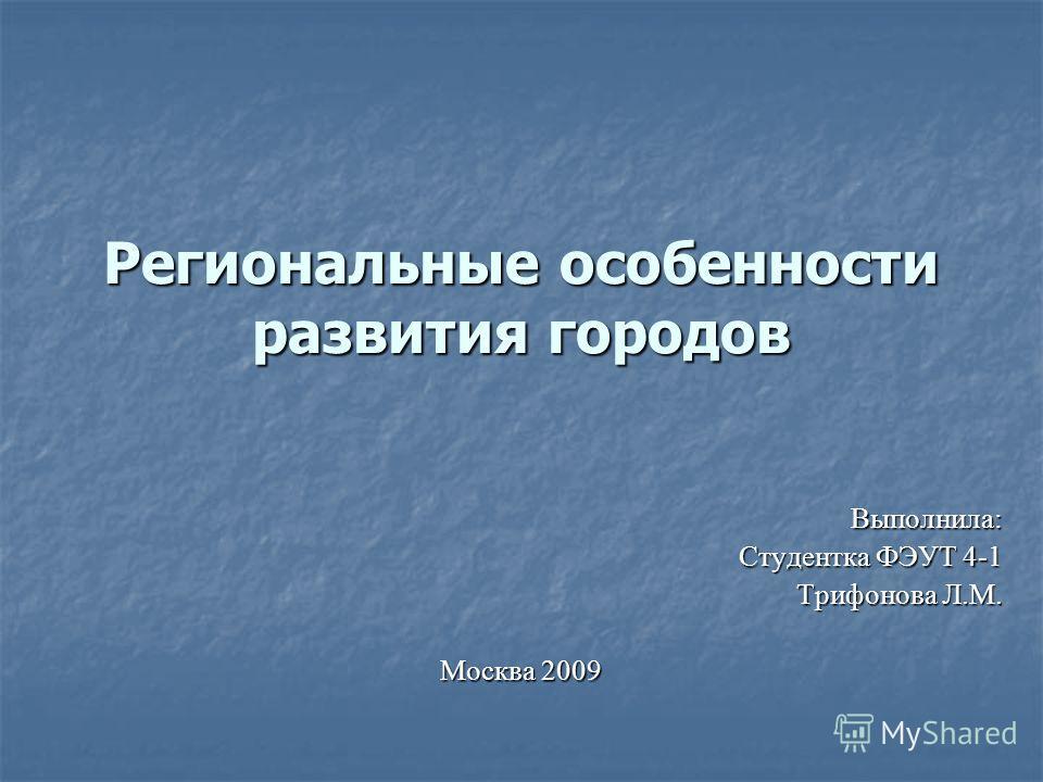 Региональные особенности развития городов Выполнила: Студентка ФЭУТ 4-1 Трифонова Л.М. Москва 2009