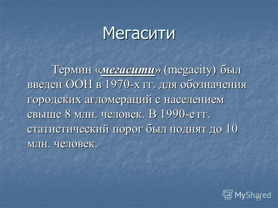 Мегасити Термин «мегасити» (megacity) был введен ООН в 1970-х гг. для обозначения городских агломераций с населением свыше 8 млн. человек. В 1990-е гг. статистический порог был поднят до 10 млн. человек. Термин «мегасити» (megacity) был введен ООН в