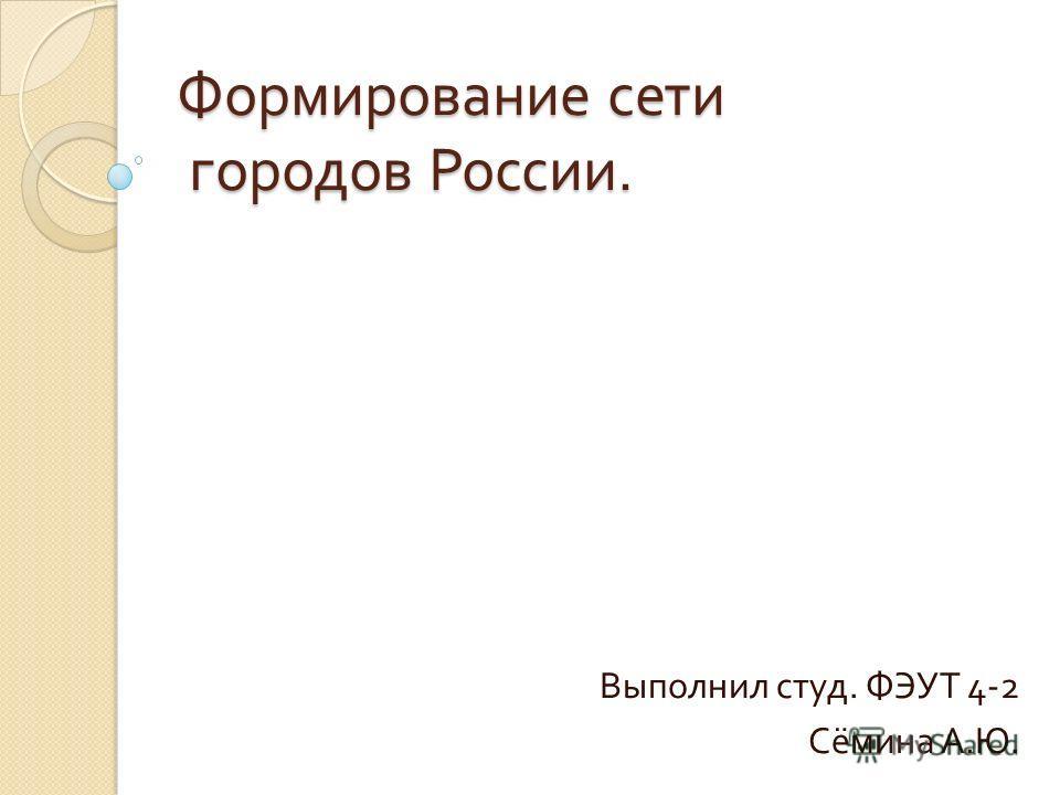 Формирование сети городов России. Выполнил студ. ФЭУТ 4-2 Сёмина А. Ю.