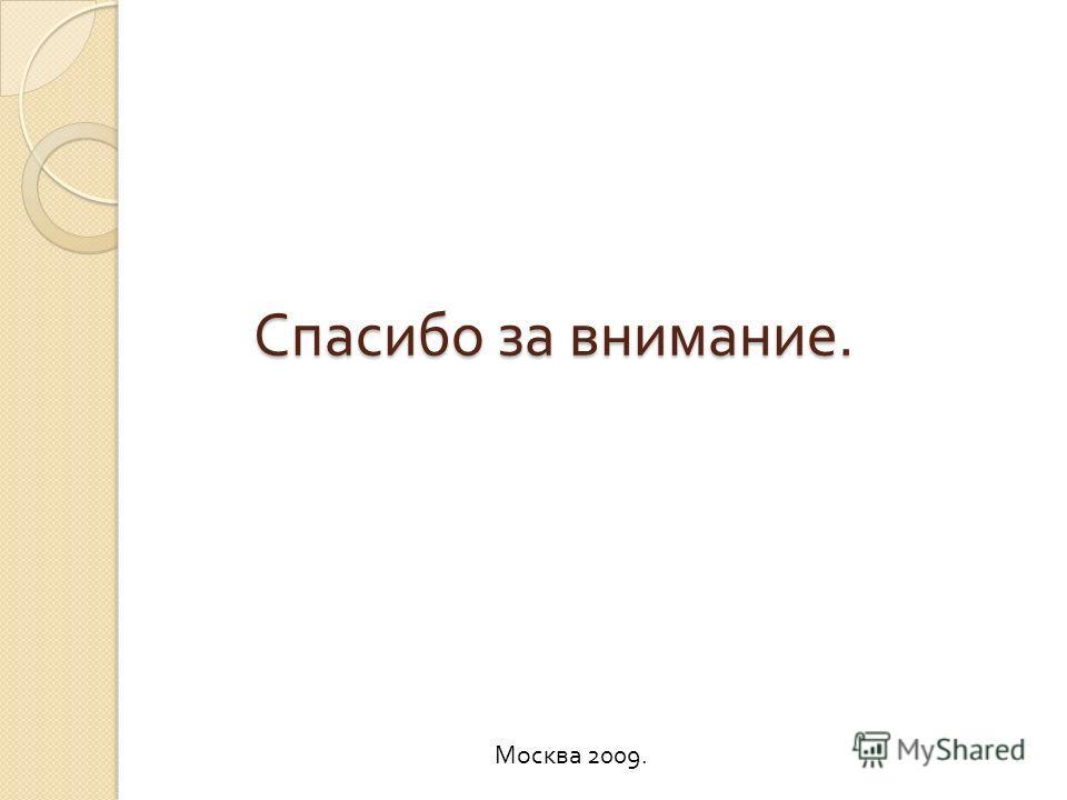 Спасибо за внимание. Москва 2009.