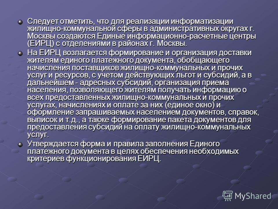 Следует отметить, что для реализации информатизации жилищно-коммунальной сферы в административных округах г. Москвы создаются Единые информационно-расчетные центры (ЕИРЦ) с отделениями в районах г. Москвы. На ЕИРЦ возлагается формирование и организац