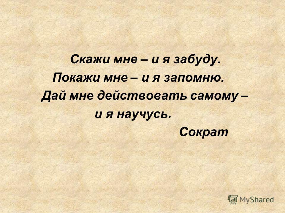 Скажи мне – и я забуду. Покажи мне – и я запомню. Дай мне действовать самому – и я научусь. Сократ