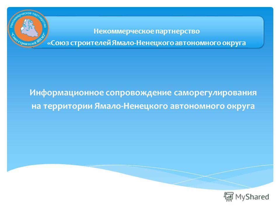 Некоммерческое партнерство «Союз строителей Ямало-Ненецкого автономного округа Информационное сопровождение саморегулирования на территории Ямало-Ненецкого автономного округа
