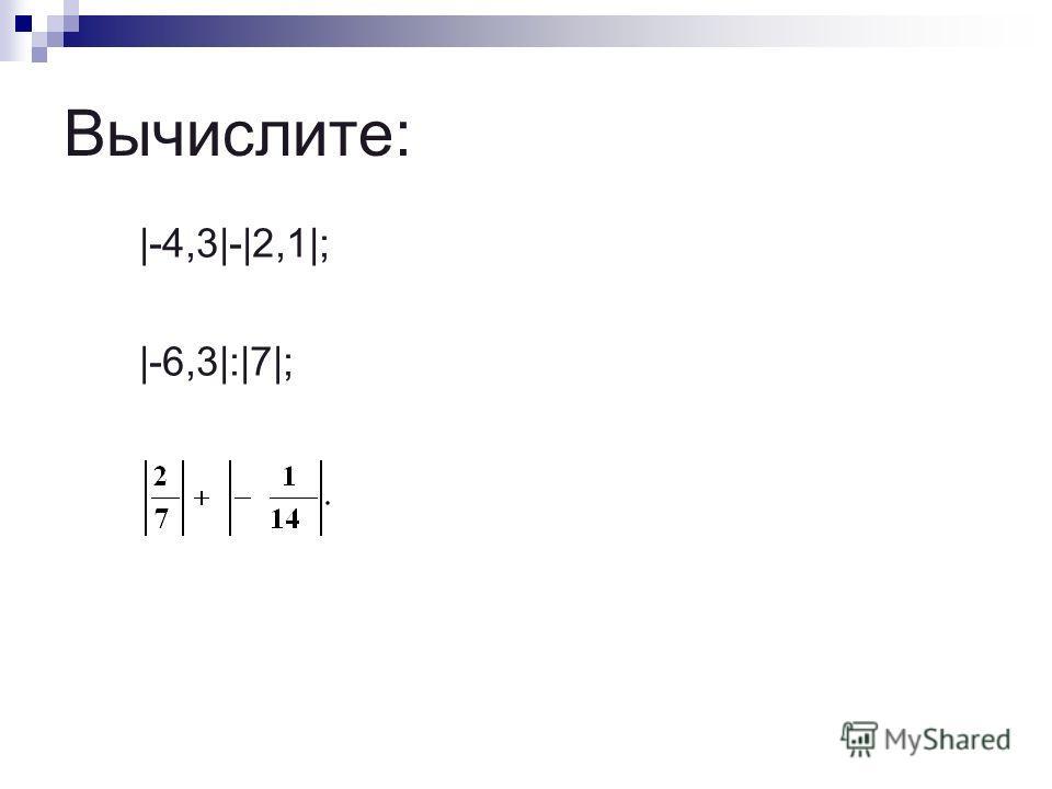 Вычислите: |-4,3|-|2,1|; |-6,3|:|7|;