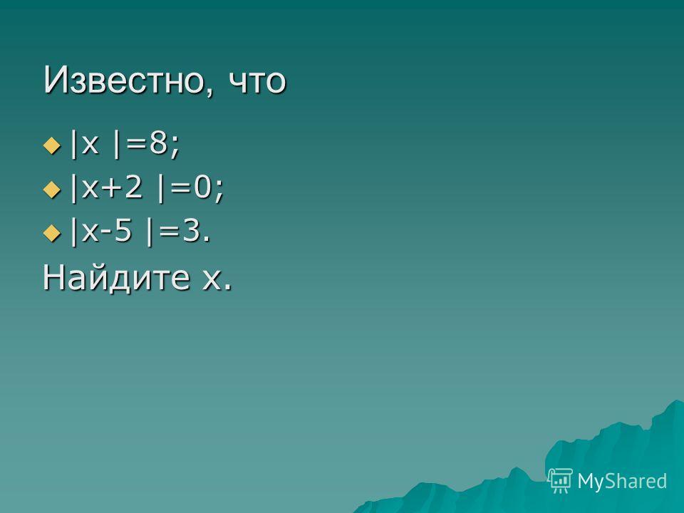 Известно, что |х |=8; |х |=8; |х+2 |=0; |х+2 |=0; |х-5 |=3. |х-5 |=3. Найдите х.