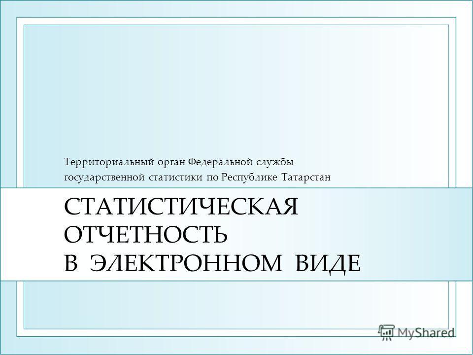 СТАТИСТИЧЕСКАЯ ОТЧЕТНОСТЬ В ЭЛЕКТРОННОМ ВИДЕ Территориальный орган Федеральной службы государственной статистики по Республике Татарстан