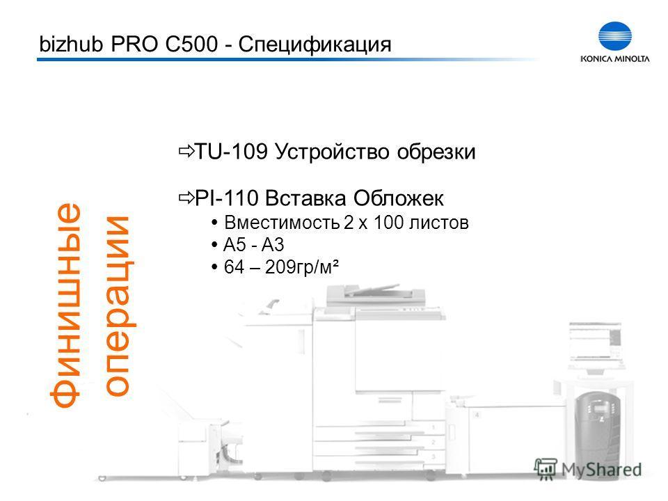 Тренинг bizhub PRO C500 10 TU-109 Устройство обрезки PI-110 Вставка Обложек Вместимость 2 x 100 листов A5 - A3 64 – 209гр/м² bizhub PRO C500 - Спецификация Финишные операции