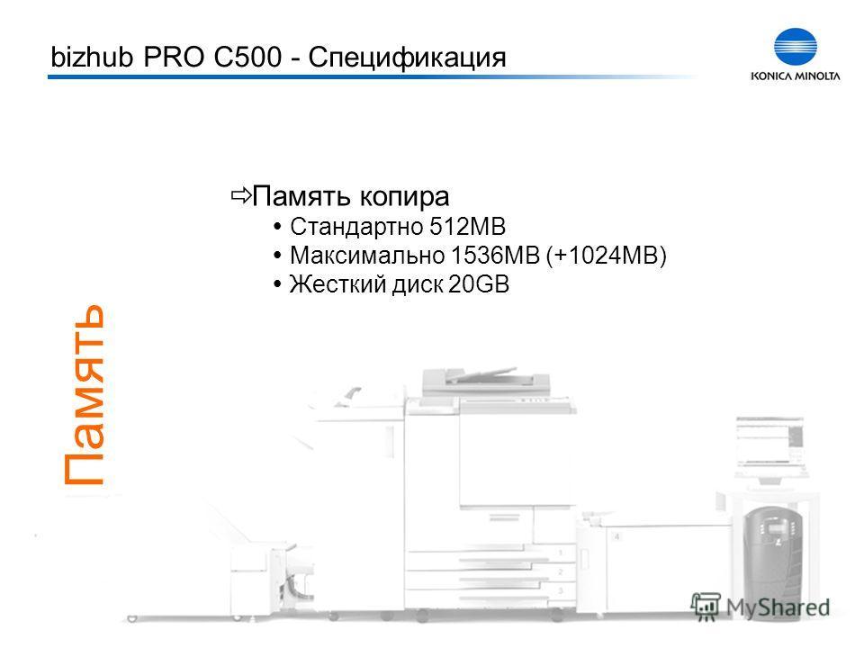 Тренинг bizhub PRO C500 12 Память Память копира Стандартно 512MB Максимально 1536MB (+1024MB) Жесткий диск 20GB bizhub PRO C500 - Спецификация