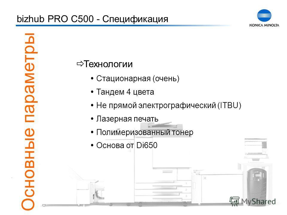 Тренинг bizhub PRO C500 2 bizhub PRO C500 - Спецификация Основные параметры Технологии Стационарная (очень) Тандем 4 цвета Не прямой электрографический (ITBU) Лазерная печать Полимеризованный тонер Основа от Di650