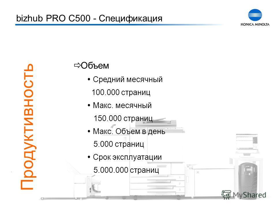 Тренинг bizhub PRO C500 4 Объем Средний месячный 100.000 страниц Макс. месячный 150.000 страниц Макс. Объем в день 5.000 страниц Срок эксплуатации 5.000.000 страниц bizhub PRO C500 - Спецификация Продуктивность