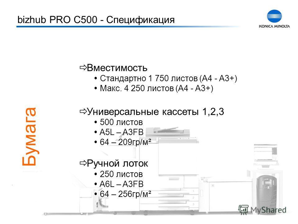 Тренинг bizhub PRO C500 7 Бумага Вместимость Стандартно 1 750 листов (A4 - A3+) Макс. 4 250 листов (A4 - A3+) Универсальные кассеты 1,2,3 500 листов A5L – A3FB 64 – 209гр/м² Ручной лоток 250 листов A6L – A3FB 64 – 256гр/м² bizhub PRO C500 - Специфика