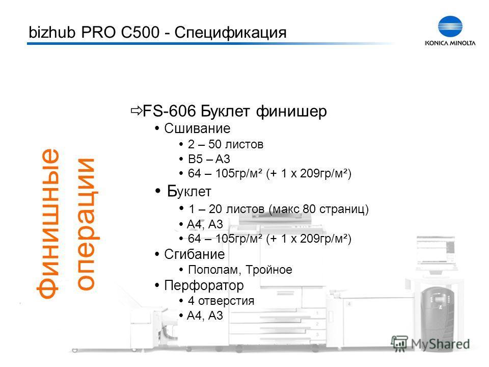 Тренинг bizhub PRO C500 8 Финишные операции FS-606 Буклет финишер Сшивание 2 – 50 листов B5 – A3 64 – 105гр/м² (+ 1 x 209гр/м²) Б уклет 1 – 20 листов (макс 80 страниц) A4, A3 64 – 105гр/м² (+ 1 x 209гр/м²) Сгибание Пополам, Тройное Перфоратор 4 отвер