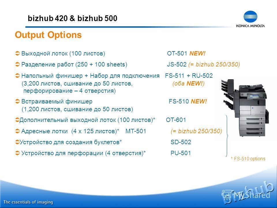 bizhub 420 & bizhub 500 Выходной лоток (100 листов) OT-501 NEW! Разделение работ (250 + 100 sheets) JS-502 (= bizhub 250/350) Напольный финишер + Набор для подключения FS-511 + RU-502 (3,200 листов, сшивание до 50 листов, (оба NEW!) перфорирование –