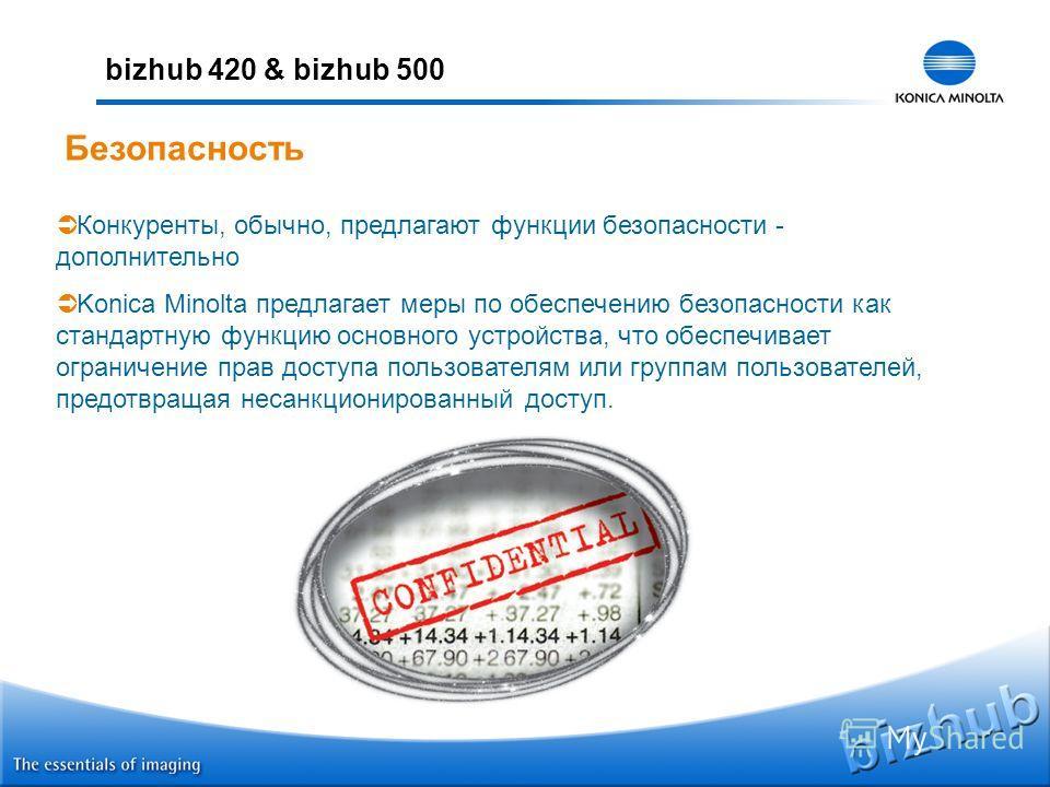 bizhub 420 & bizhub 500 Безопасность Конкуренты, обычно, предлагают функции безопасности - дополнительно Konica Minolta предлагает меры по обеспечению безопасности как стандартную функцию основного устройства, что обеспечивает ограничение прав доступ