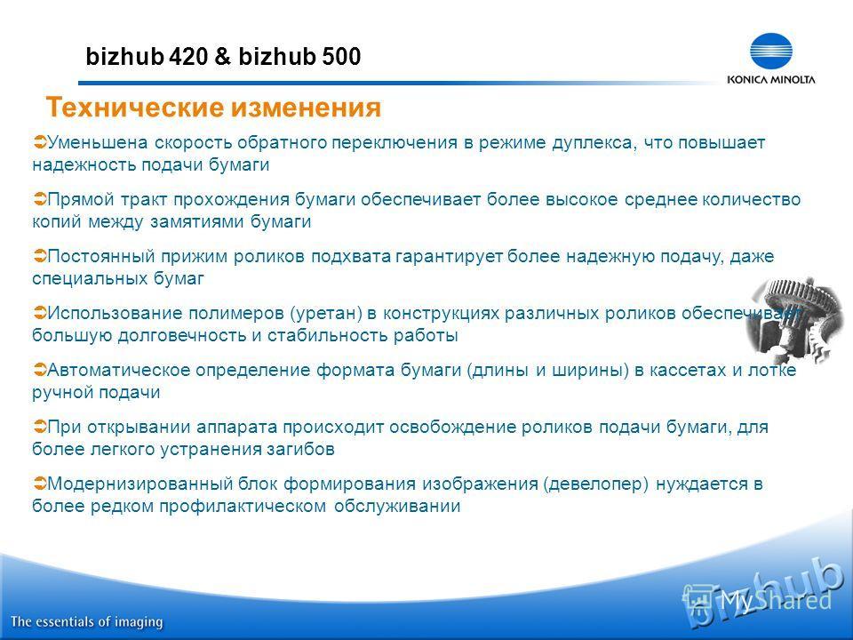bizhub 420 & bizhub 500 Технические изменения Уменьшена скорость обратного переключения в режиме дуплекса, что повышает надежность подачи бумаги Прямой тракт прохождения бумаги обеспечивает более высокое среднее количество копий между замятиями бумаг