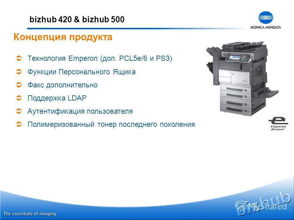 bizhub 420 & bizhub 500 Технология Emperon (доп. PCL5e/6 и PS3) Функции Персонального Ящика Факс дополнительно Поддержка LDAP Аутентификация пользователя Полимеризованный тонер последнего поколения Концепция продукта