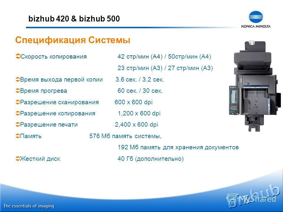 bizhub 420 & bizhub 500 Скорость копирования 42 стр/мин (A4) / 50стр/мин (A4) 23 стр/мин (A3) / 27 стр/мин (A3) Время выхода первой копии 3.6 сек. / 3.2 сек. Время прогрева 60 сек. / 30 сек. Разрешение сканирования 600 x 600 dpi Разрешение копировани