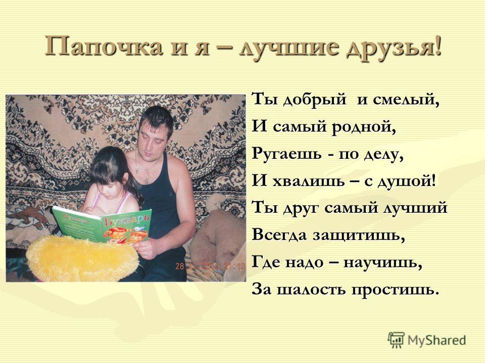 Папочка и я – лучшие друзья! Ты добрый и смелый, И самый родной, Ругаешь - по делу, И хвалишь – с душой! Ты друг самый лучший Всегда защитишь, Где надо – научишь, За шалость простишь.