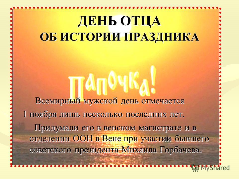 Всемирный мужской день отмечается Всемирный мужской день отмечается 1 ноября лишь несколько последних лет. 1 ноября лишь несколько последних лет. Придумали его в венском магистрате и в отделении ООН в Вене при участии бывшего советского президента Ми