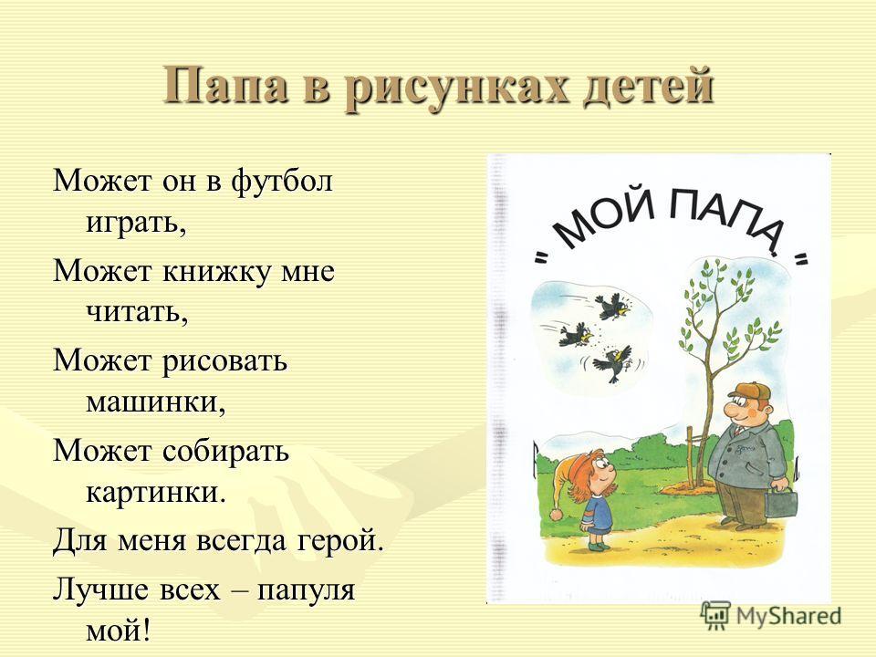 Папа в рисунках детей Может он в футбол играть, Может книжку мне читать, Может рисовать машинки, Может собирать картинки. Для меня всегда герой. Лучше всех – папуля мой!