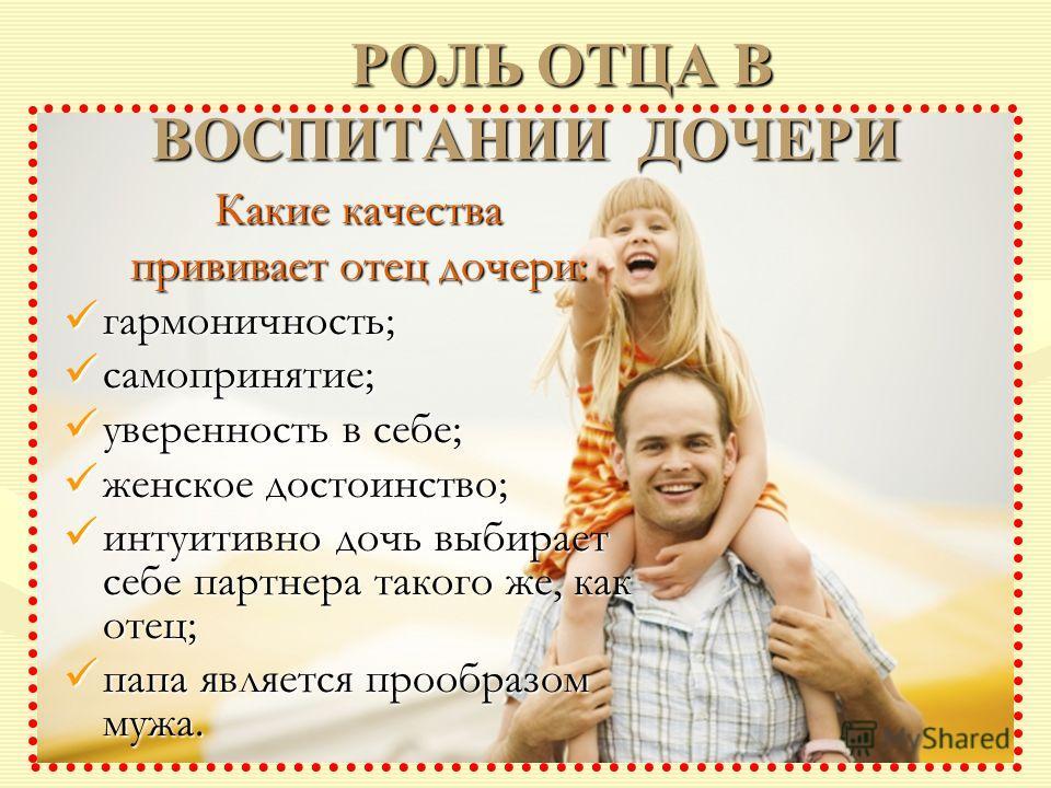РОЛЬ ОТЦА В ВОСПИТАНИИ ДОЧЕРИ РОЛЬ ОТЦА В ВОСПИТАНИИ ДОЧЕРИ Какие качества прививает отец дочери: гармоничность; гармоничность; самопринятие; самопринятие; уверенность в себе; уверенность в себе; женское достоинство; женское достоинство; интуитивно д