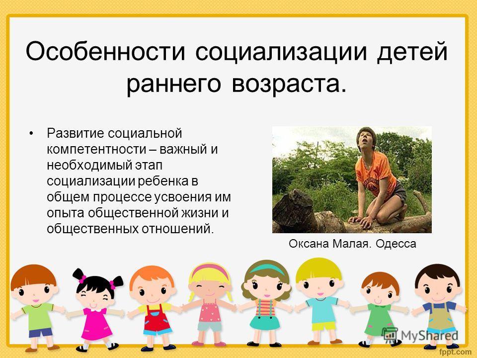 Особенности социализации детей раннего возраста. Развитие социальной компетентности – важный и необходимый этап социализации ребенка в общем процессе усвоения им опыта общественной жизни и общественных отношений. Оксана Малая. Одесса
