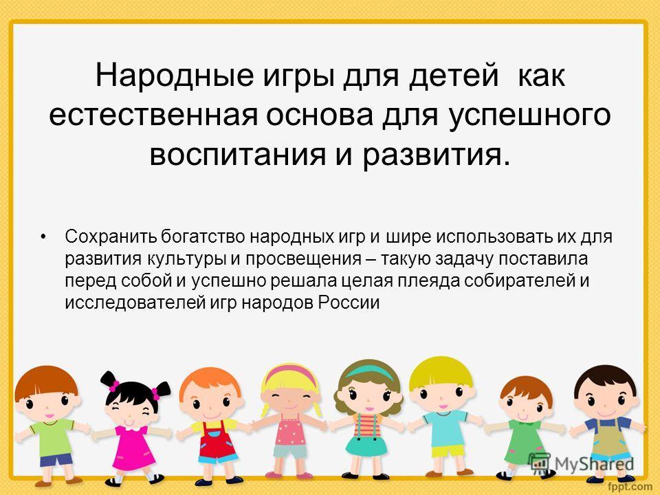 Народные игры для детей как естественная основа для успешного воспитания и развития. Сохранить богатство народных игр и шире использовать их для развития культуры и просвещения – такую задачу поставила перед собой и успешно решала целая плеяда собира