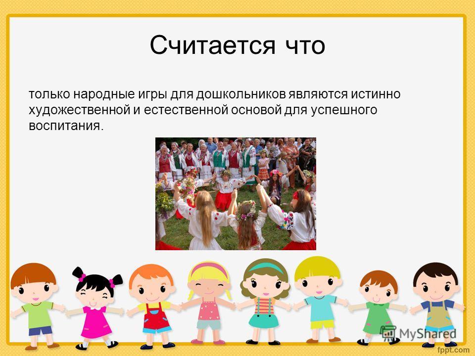 Считается что только народные игры для дошкольников являются истинно художественной и естественной основой для успешного воспитания.